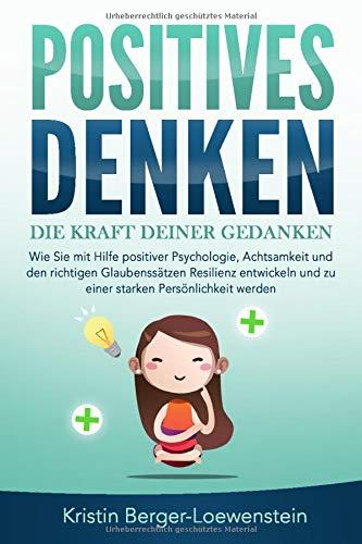 POSITIVES DENKEN - Die Kraft Deiner Gedanken: Wie Sie mit Hilfe positiver Psychologie, Achtsamkeit und den richtigen Glaubenssätzen Resilienz...