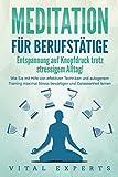 MEDITATION FÜR BERUFSTÄTIGE - Entspannung auf Knopfdruck trotz stressigem Alltag!: Wie Sie mit Hilfe...