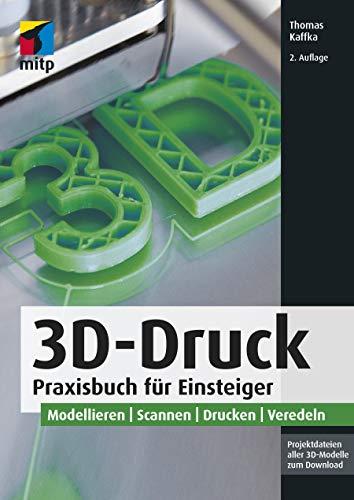 3D-Druck: Praxisbuch für Einsteiger. Modellieren | Scannen | Drucken | Veredeln...