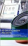 3D-Druck   66 DIY-Projekte: 66 tolle Modelle mit Funktion & Nutzen! Für...