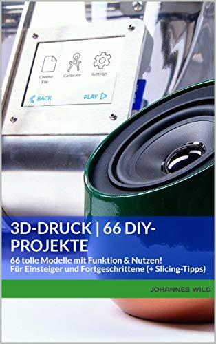 3D-Druck | 66 DIY-Projekte: 66 tolle Modelle mit Funktion & Nutzen! Für...