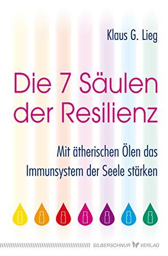 Die 7 Säulen der Resilienz: Mit ätherischen Ölen das Immunsystem der Seele...