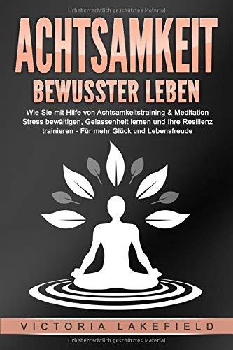 ACHTSAMKEIT - Bewusster leben: Wie Sie mit Hilfe von Achtsamkeitstraining & Meditation Stress bewältigen, Gelassenheit lernen und Ihre Resilienz...