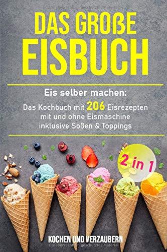 Das große Eisbuch: Das Kochbuch mit 206 Eisrezepten mit und ohne Eismaschine...