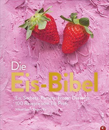 Die Eis-Bibel. Eis, Sorbets, Parfaits, Frozen Desserts. 100 kreative Eis-Rezepte...