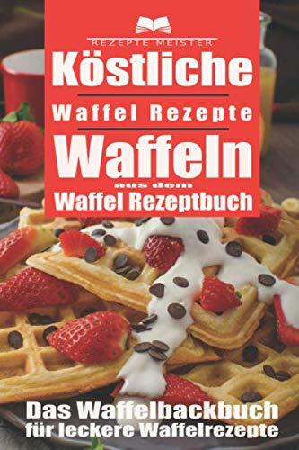 Köstliche Waffel Rezepte. Waffeln aus dem Waffel Rezeptbuch. Das Waffelbackbuch...