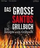 Grillen: Santos – Das Grillbuch. 100 Rezepte vom...